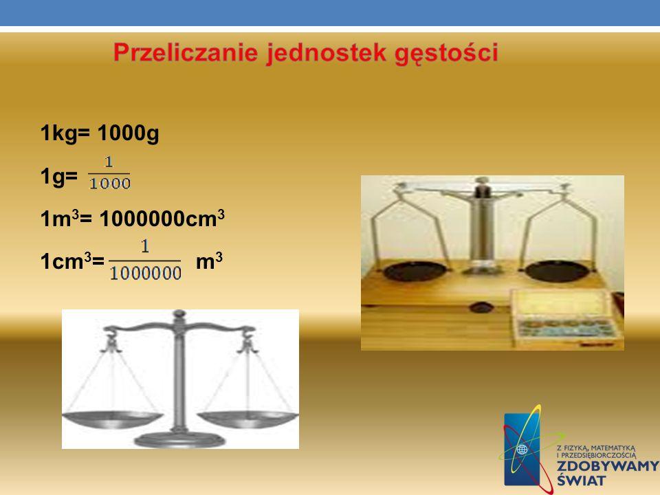 PRZELICZANIE JEDNOSTEK G Ę STO Ś CI kg= 1000 g m 3 = 1000000 cm 3 np.
