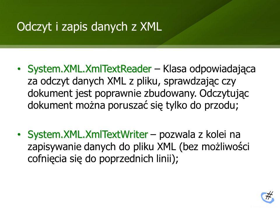 Odczyt i zapis danych z XML System.XML.XmlTextReader System.XML.XmlTextReader – Klasa odpowiadająca za odczyt danych XML z pliku, sprawdzając czy doku