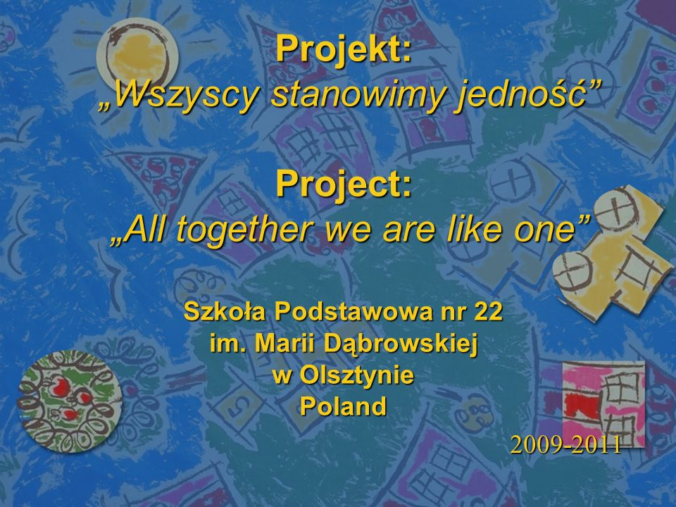 Projekt: Wszyscy stanowimy jedność Project: All together we are like one Szkoła Podstawowa nr 22 im. Marii Dąbrowskiej w Olsztynie Poland 2009-2011