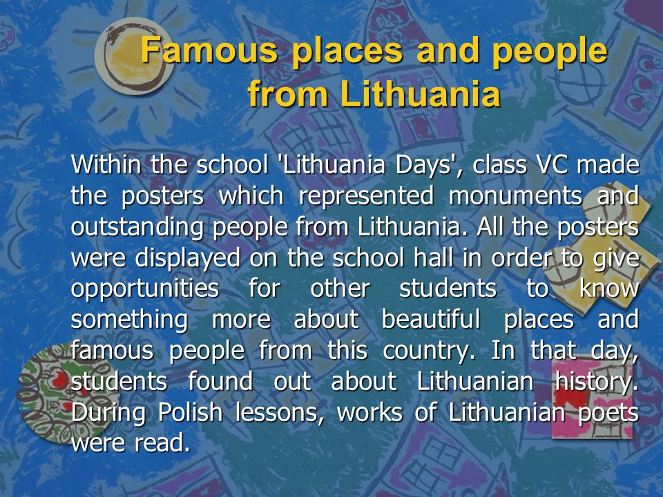 Famous places and people from Lithuania Within the school Lithuania Days , class VC made the posters which represented monuments and outstanding people from Lithuania.
