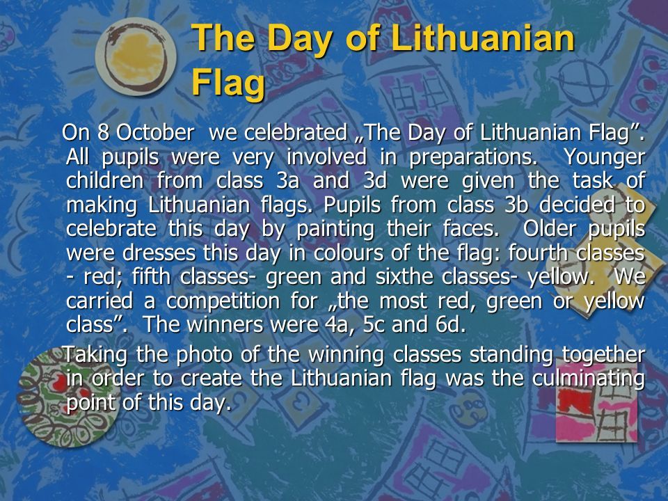 The Day of Lithuanian Flag On 8 October we celebrated The Day of Lithuanian Flag. All pupils were very involved in preparations. Younger children from