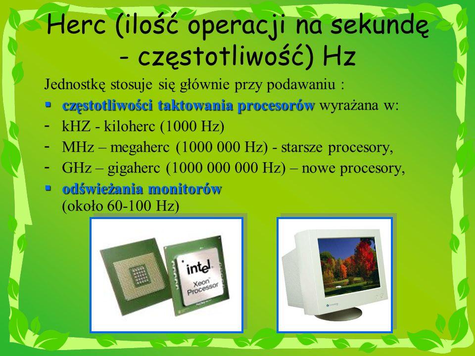 Herc (ilość operacji na sekundę - częstotliwość) Hz Jednostkę stosuje się głównie przy podawaniu : częstotliwości taktowania procesorów częstotliwości