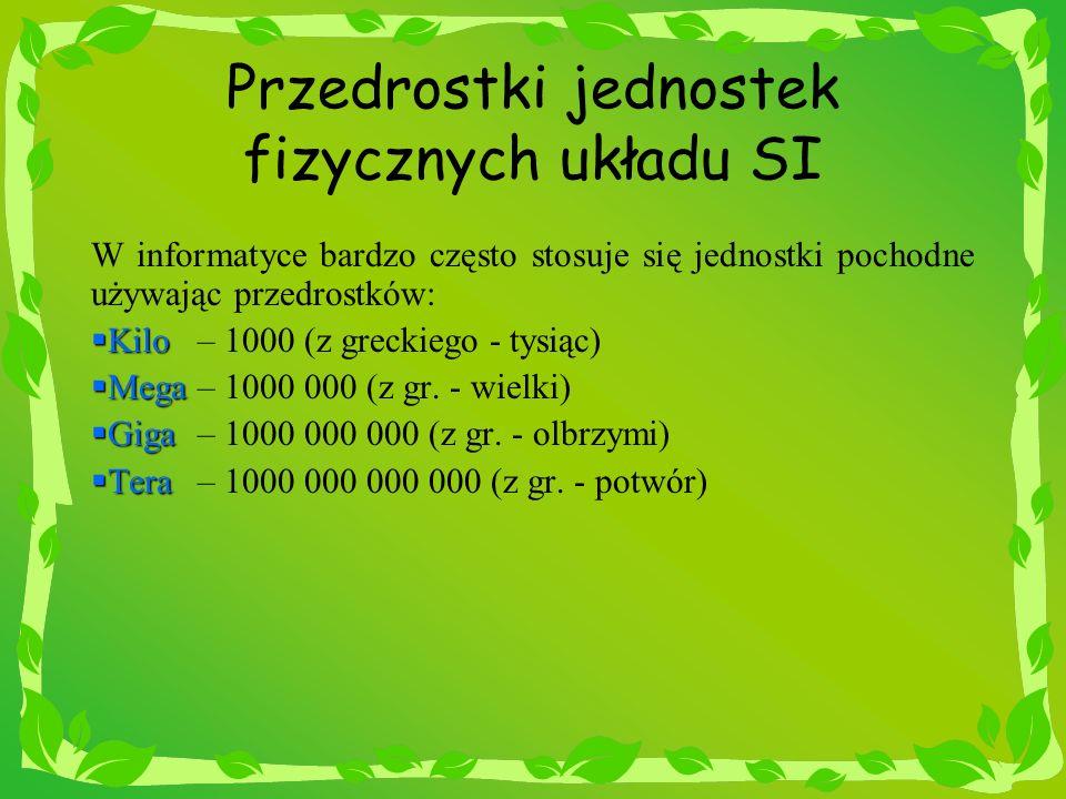 Przedrostki jednostek fizycznych układu SI W informatyce bardzo często stosuje się jednostki pochodne używając przedrostków: Kilo Kilo – 1000 (z greck