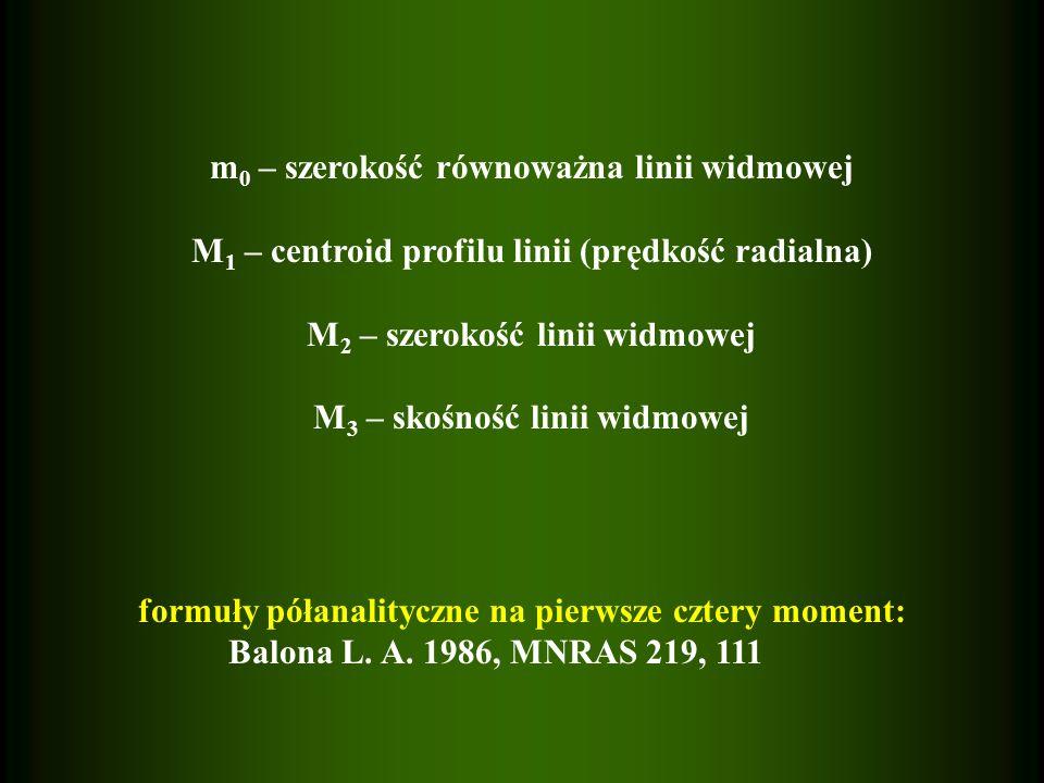 m 0 – szerokość równoważna linii widmowej M 1 – centroid profilu linii (prędkość radialna) M 2 – szerokość linii widmowej M 3 – skośność linii widmowej formuły półanalityczne na pierwsze cztery moment: Balona L.