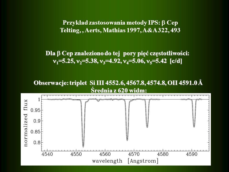 Dla Cep znaleziono do tej pory pięć częstotliwości: 1 =5.25, 2 =5.38, 3 =4.92, 4 =5.06, 5 =5.42 [c/d] 1 =5.25, 2 =5.38, 3 =4.92, 4 =5.06, 5 =5.42 [c/d] Obserwacje: triplet Si III 4552.6, 4567.8, 4574.8, OII 4591.0 Å Średnia z 620 widm: Średnia z 620 widm: Przykład zastosowania metody IPS: Cep Telting,, Aerts, Mathias 1997, A&A 322, 493