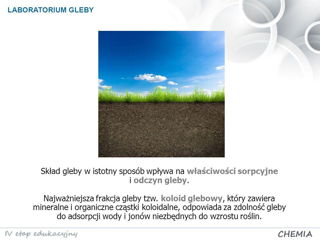 LABORATORIUM GLEBY Skład gleby w istotny sposób wpływa na właściwości sorpcyjne i odczyn gleby.