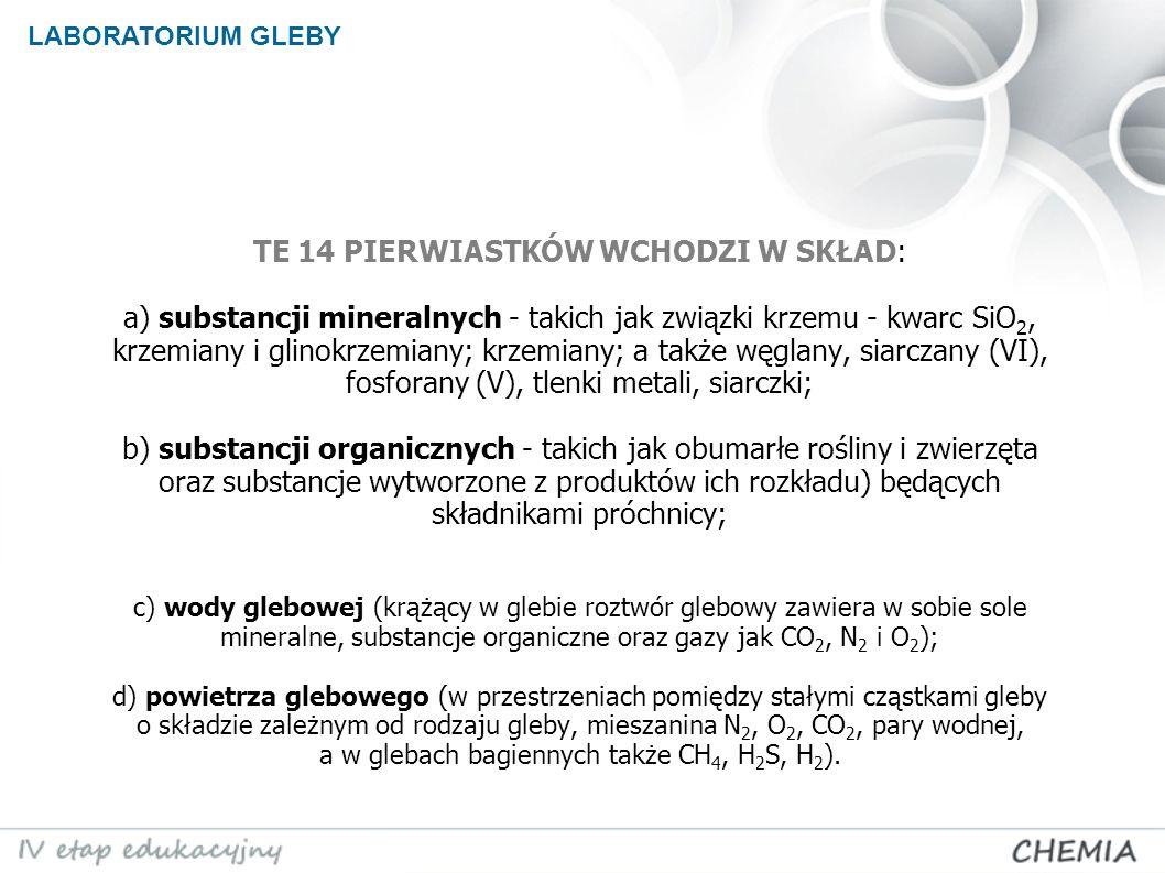 TE 14 PIERWIASTKÓW WCHODZI W SKŁAD: a) substancji mineralnych - takich jak związki krzemu - kwarc SiO 2, krzemiany i glinokrzemiany; krzemiany; a także węglany, siarczany (VI), fosforany (V), tlenki metali, siarczki; b) substancji organicznych - takich jak obumarłe rośliny i zwierzęta oraz substancje wytworzone z produktów ich rozkładu) będących składnikami próchnicy; c) wody glebowej (krążący w glebie roztwór glebowy zawiera w sobie sole mineralne, substancje organiczne oraz gazy jak CO 2, N 2 i O 2 ); d) powietrza glebowego (w przestrzeniach pomiędzy stałymi cząstkami gleby o składzie zależnym od rodzaju gleby, mieszanina N 2, O 2, CO 2, pary wodnej, a w glebach bagiennych także CH 4, H 2 S, H 2 ).