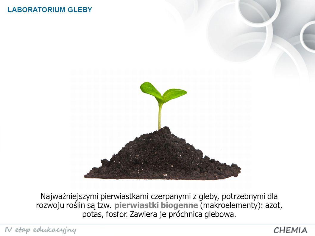LABORATORIUM GLEBY Najważniejszymi pierwiastkami czerpanymi z gleby, potrzebnymi dla rozwoju roślin są tzw.