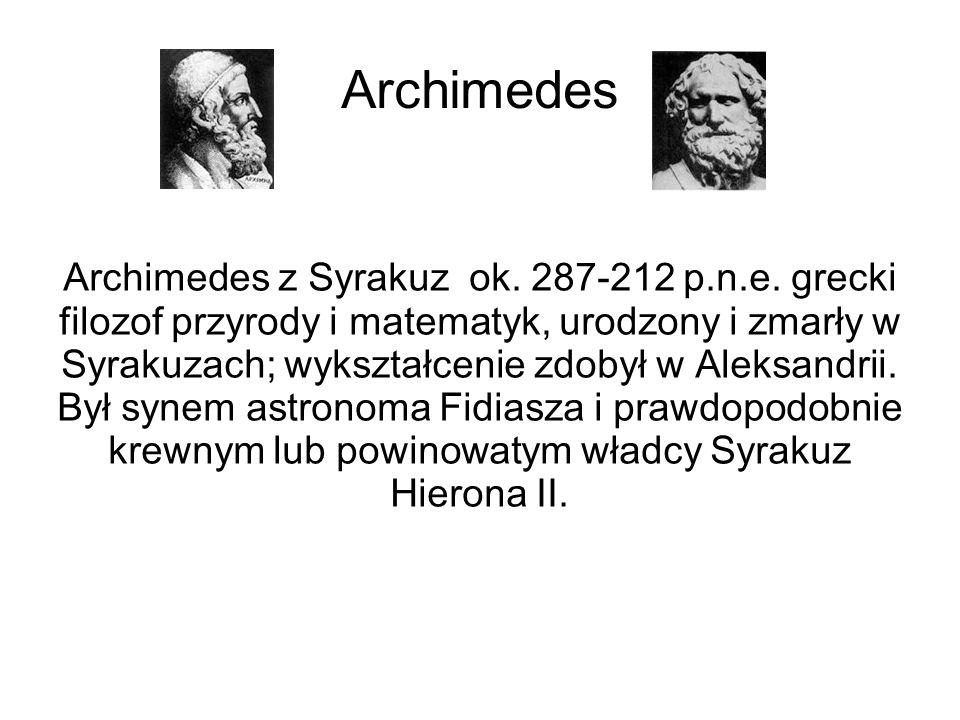 Archimedes Archimedes z Syrakuz ok. 287-212 p.n.e. grecki filozof przyrody i matematyk, urodzony i zmarły w Syrakuzach; wykształcenie zdobył w Aleksan
