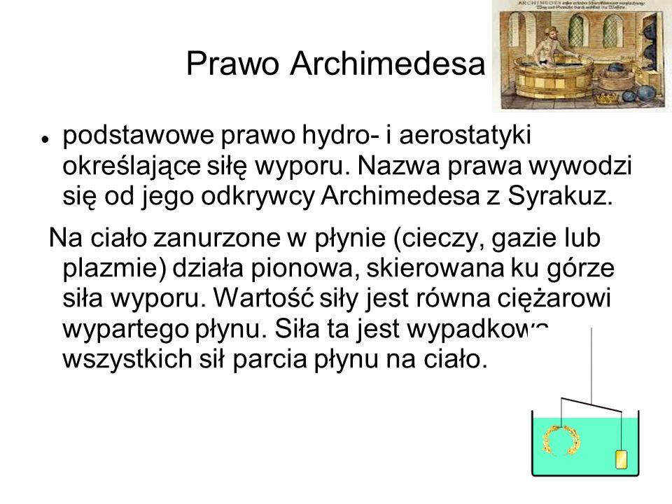 Prawo Archimedesa podstawowe prawo hydro- i aerostatyki określające siłę wyporu. Nazwa prawa wywodzi się od jego odkrywcy Archimedesa z Syrakuz. Na ci
