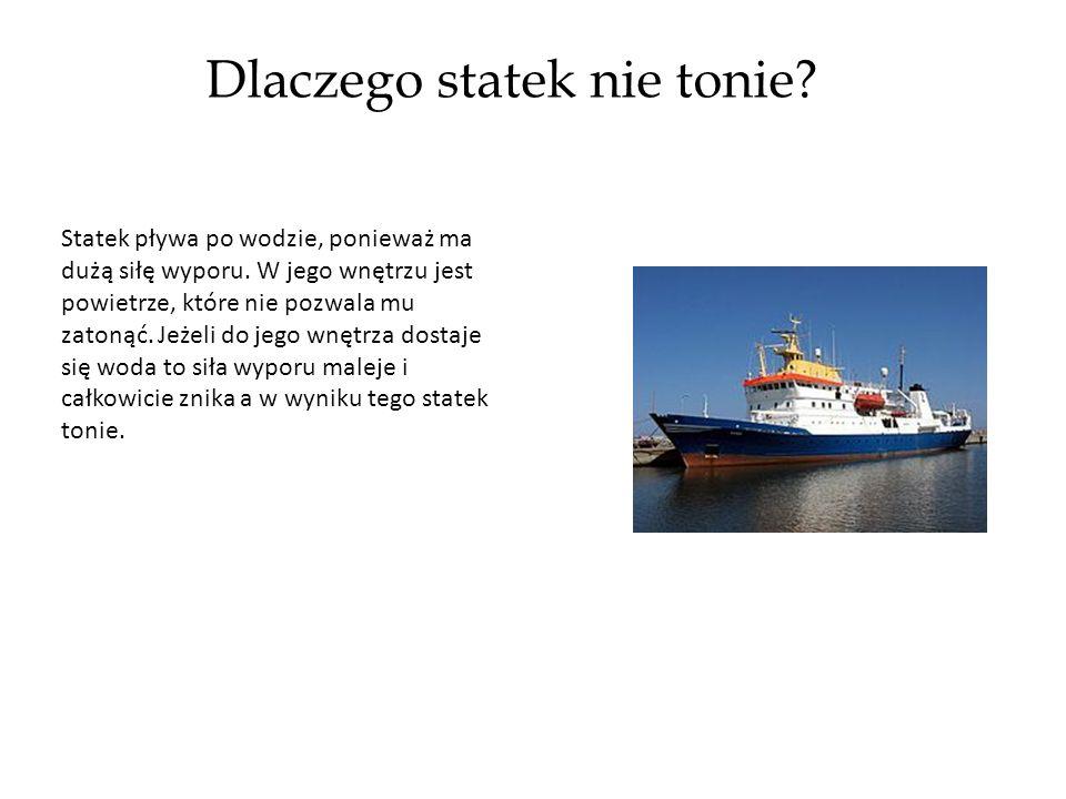 Dlaczego statek nie tonie? Statek pływa po wodzie, ponieważ ma dużą siłę wyporu. W jego wnętrzu jest powietrze, które nie pozwala mu zatonąć. Jeżeli d
