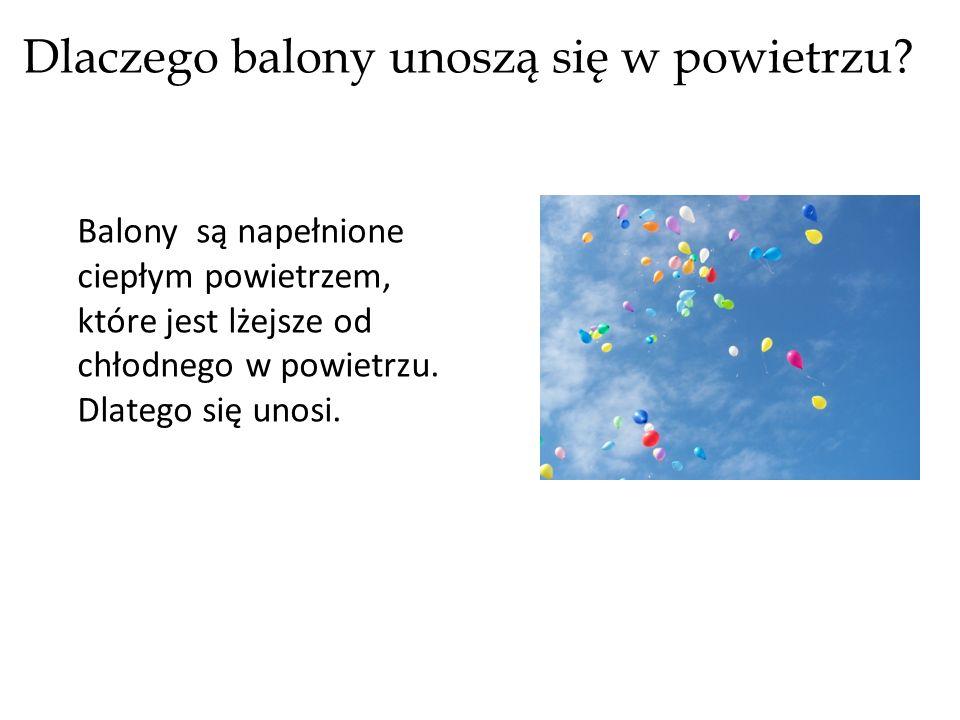 Dlaczego balony unoszą się w powietrzu? Balony są napełnione ciepłym powietrzem, które jest lżejsze od chłodnego w powietrzu. Dlatego się unosi.