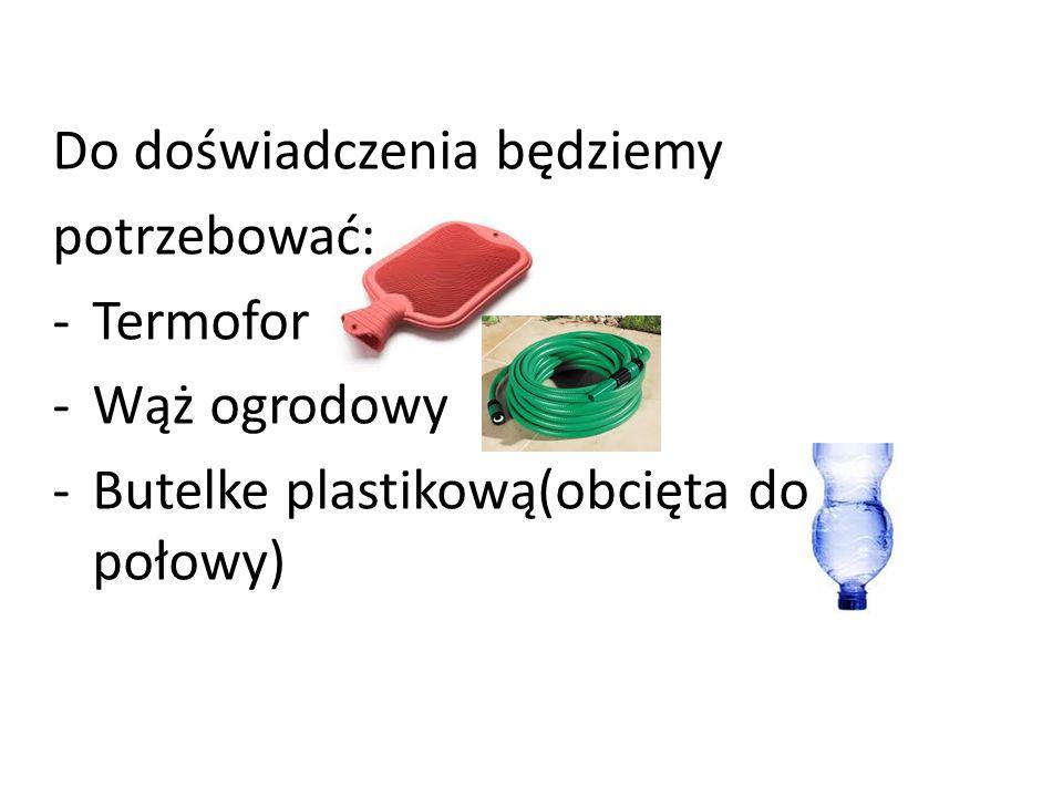 Do doświadczenia będziemy potrzebować: -Termofor -Wąż ogrodowy -Butelke plastikową(obcięta do połowy)