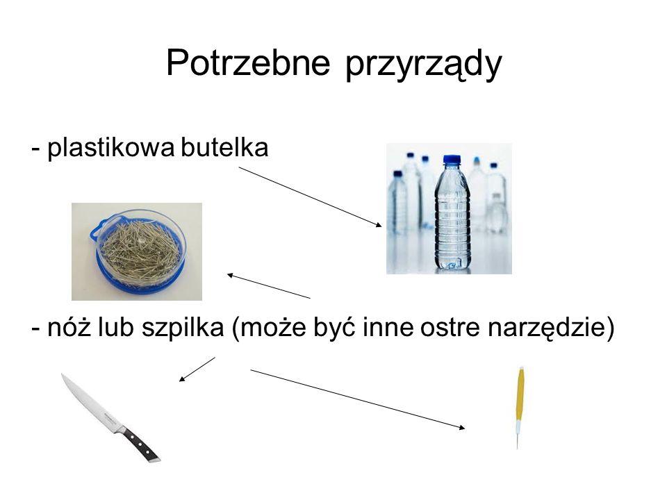 Potrzebne przyrządy - plastikowa butelka - nóż lub szpilka (może być inne ostre narzędzie)