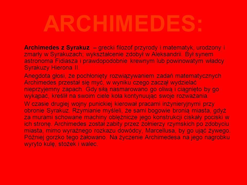 ARCHIMEDES: Archimedes z Syrakuz – grecki filozof przyrody i matematyk, urodzony i zmarły w Syrakuzach; wykształcenie zdobył w Aleksandrii.
