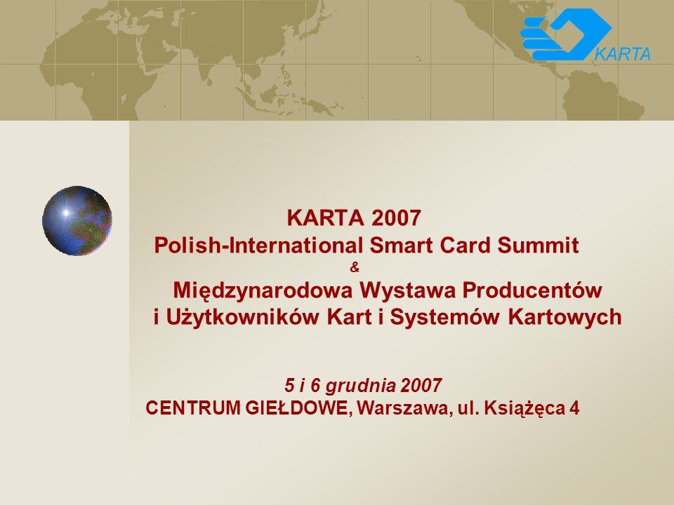KARTA 2007 Polish-International Smart Card Summit & Międzynarodowa Wystawa Producentów i Użytkowników Kart i Systemów Kartowych 5 i 6 grudnia 2007 CENTRUM GIEŁDOWE, Warszawa, ul.