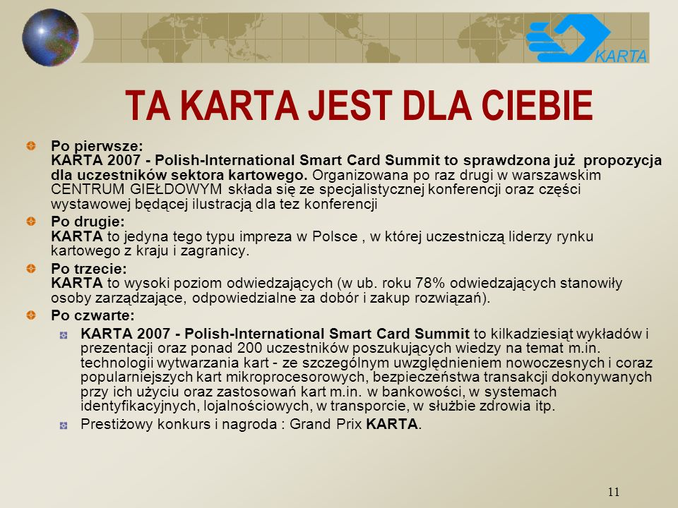 11 TA KARTA JEST DLA CIEBIE Po pierwsze: KARTA 2007 - Polish-International Smart Card Summit to sprawdzona już propozycja dla uczestników sektora kartowego.