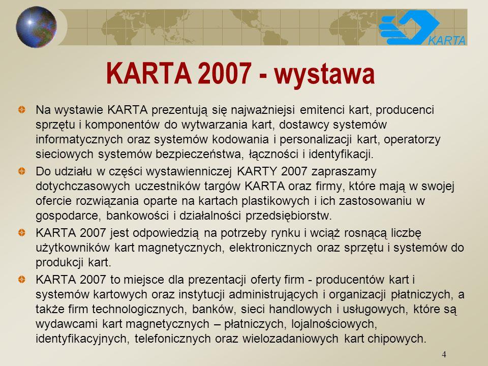4 KARTA 2007 - wystawa Na wystawie KARTA prezentują się najważniejsi emitenci kart, producenci sprzętu i komponentów do wytwarzania kart, dostawcy systemów informatycznych oraz systemów kodowania i personalizacji kart, operatorzy sieciowych systemów bezpieczeństwa, łączności i identyfikacji.