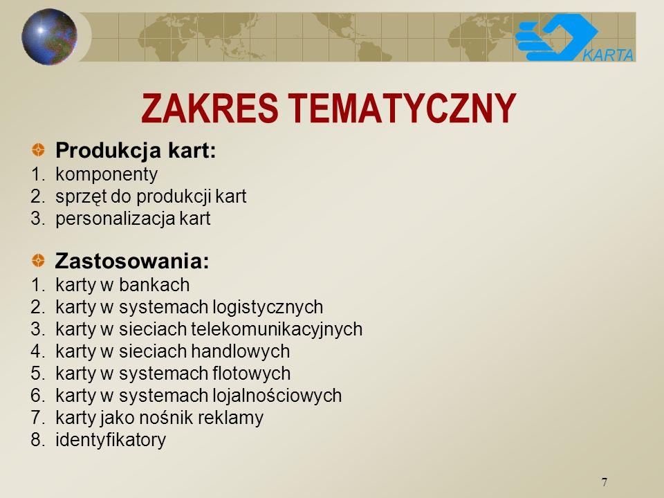 7 ZAKRES TEMATYCZNY Produkcja kart: 1.komponenty 2.sprzęt do produkcji kart 3.personalizacja kart Zastosowania: 1.karty w bankach 2.karty w systemach logistycznych 3.karty w sieciach telekomunikacyjnych 4.karty w sieciach handlowych 5.karty w systemach flotowych 6.karty w systemach lojalnościowych 7.karty jako nośnik reklamy 8.identyfikatory