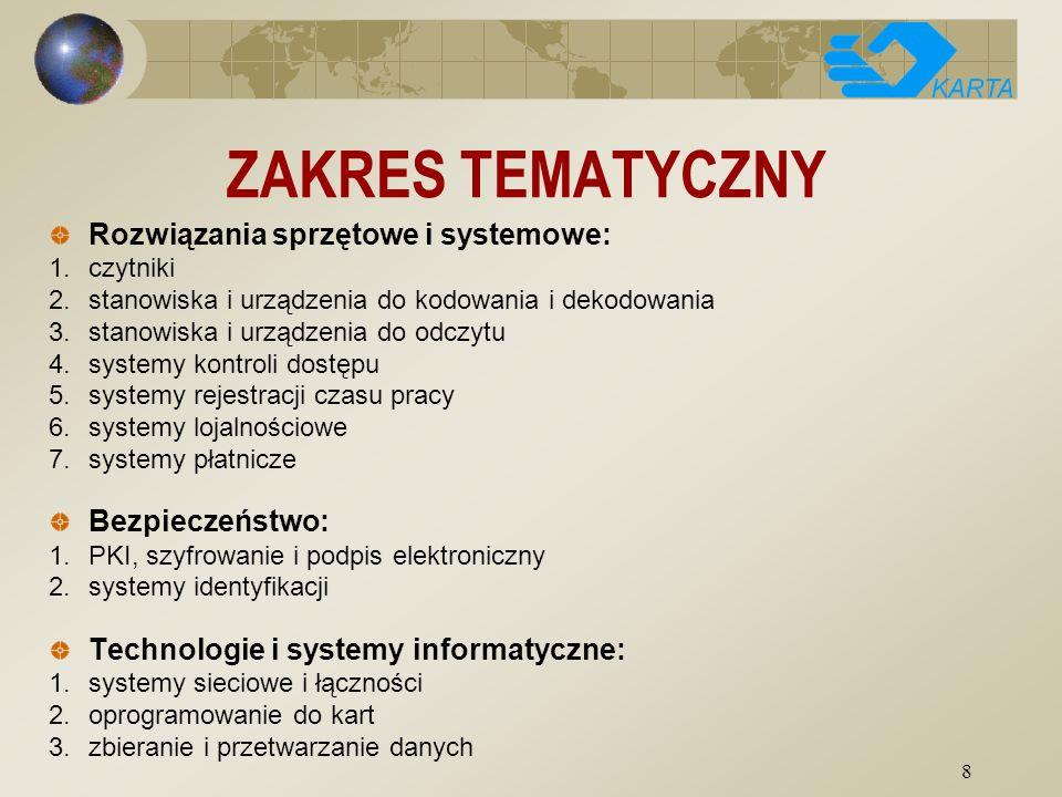 8 ZAKRES TEMATYCZNY Rozwiązania sprzętowe i systemowe: 1.czytniki 2.stanowiska i urządzenia do kodowania i dekodowania 3.stanowiska i urządzenia do odczytu 4.systemy kontroli dostępu 5.systemy rejestracji czasu pracy 6.systemy lojalnościowe 7.systemy płatnicze Bezpieczeństwo: 1.PKI, szyfrowanie i podpis elektroniczny 2.systemy identyfikacji Technologie i systemy informatyczne: 1.systemy sieciowe i łączności 2.oprogramowanie do kart 3.zbieranie i przetwarzanie danych