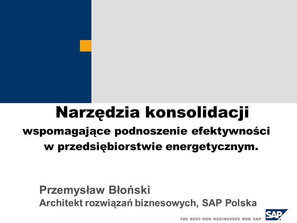 Narzędzia konsolidacji wspomagające podnoszenie efektywności w przedsiębiorstwie energetycznym. Przemysław Błoński Architekt rozwiązań biznesowych, SA