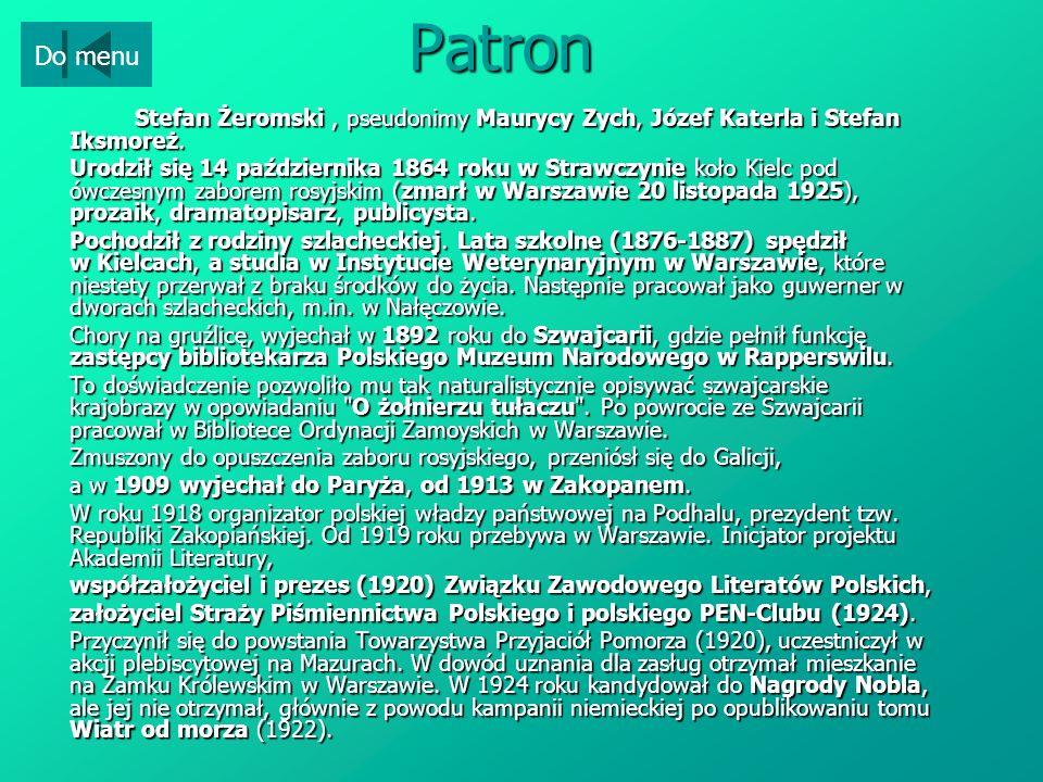 Patron Stefan Żeromski, pseudonimy Maurycy Zych, Józef Katerla i Stefan Iksmoreż. Urodził się 14 października 1864 roku w Strawczynie koło Kielc pod ó