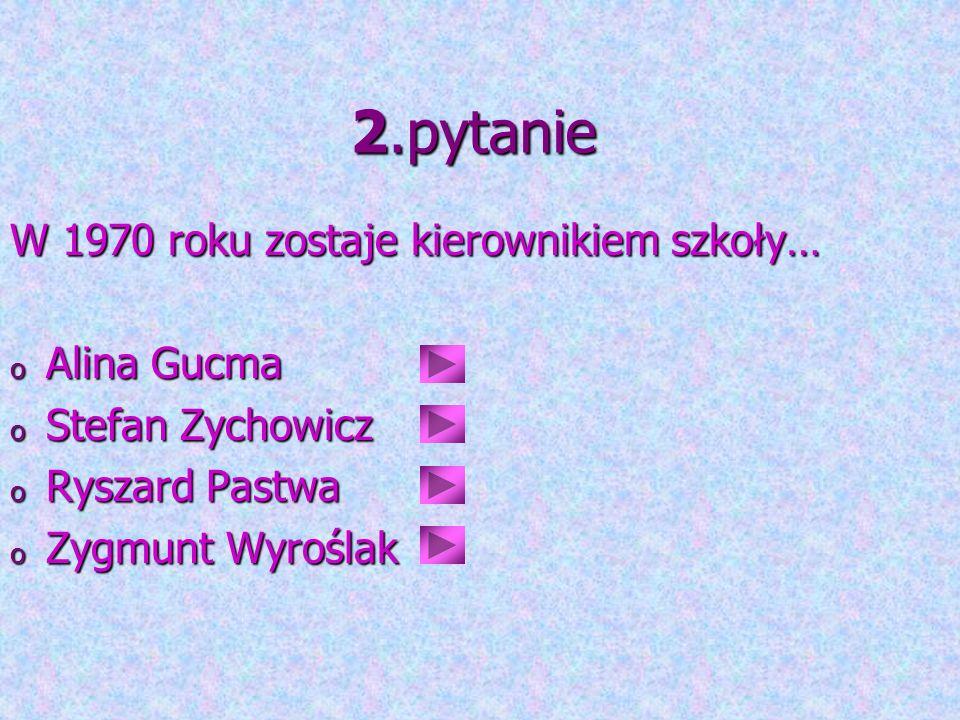 2.pytanie W 1970 roku zostaje kierownikiem szkoły… o Alina Gucma o Stefan Zychowicz o Ryszard Pastwa o Zygmunt Wyroślak