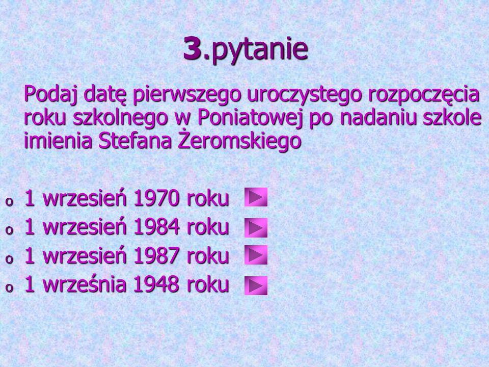 3.pytanie Podaj datę pierwszego uroczystego rozpoczęcia roku szkolnego w Poniatowej po nadaniu szkole imienia Stefana Żeromskiego o 1 wrzesień 1970 ro