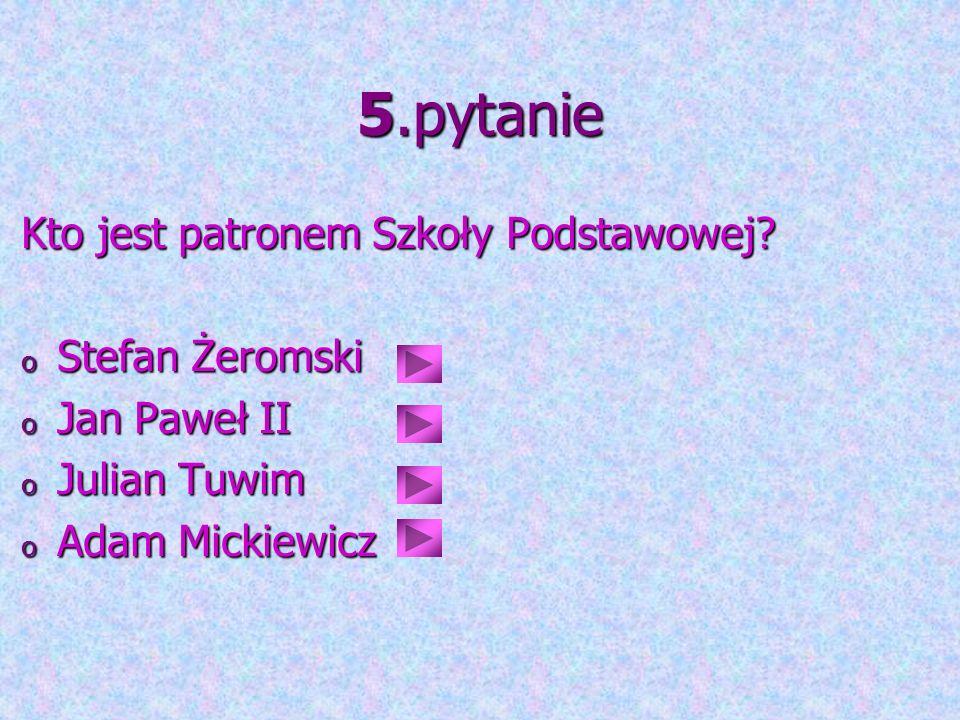 5.pytanie Kto jest patronem Szkoły Podstawowej? o Stefan Żeromski o Jan Paweł II o Julian Tuwim o Adam Mickiewicz