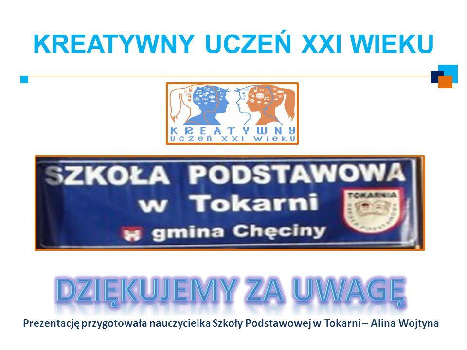 KREATYWNY UCZEŃ XXI WIEKU Prezentację przygotowała nauczycielka Szkoły Podstawowej w Tokarni – Alina Wojtyna