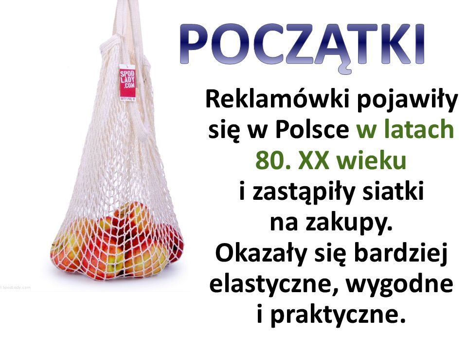 Reklamówki pojawiły się w Polsce w latach 80. XX wieku i zastąpiły siatki na zakupy. Okazały się bardziej elastyczne, wygodne i praktyczne.