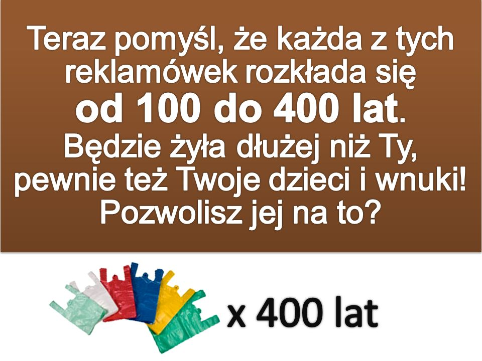 Produkcja reklamówki: kilka sekund Czas użytku: 20-25 minut Czas rozkładu: nawet 400 lat