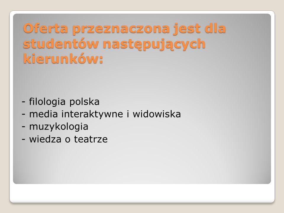 Oferta przeznaczona jest dla studentów następujących kierunków: - filologia polska - media interaktywne i widowiska - muzykologia - wiedza o teatrze
