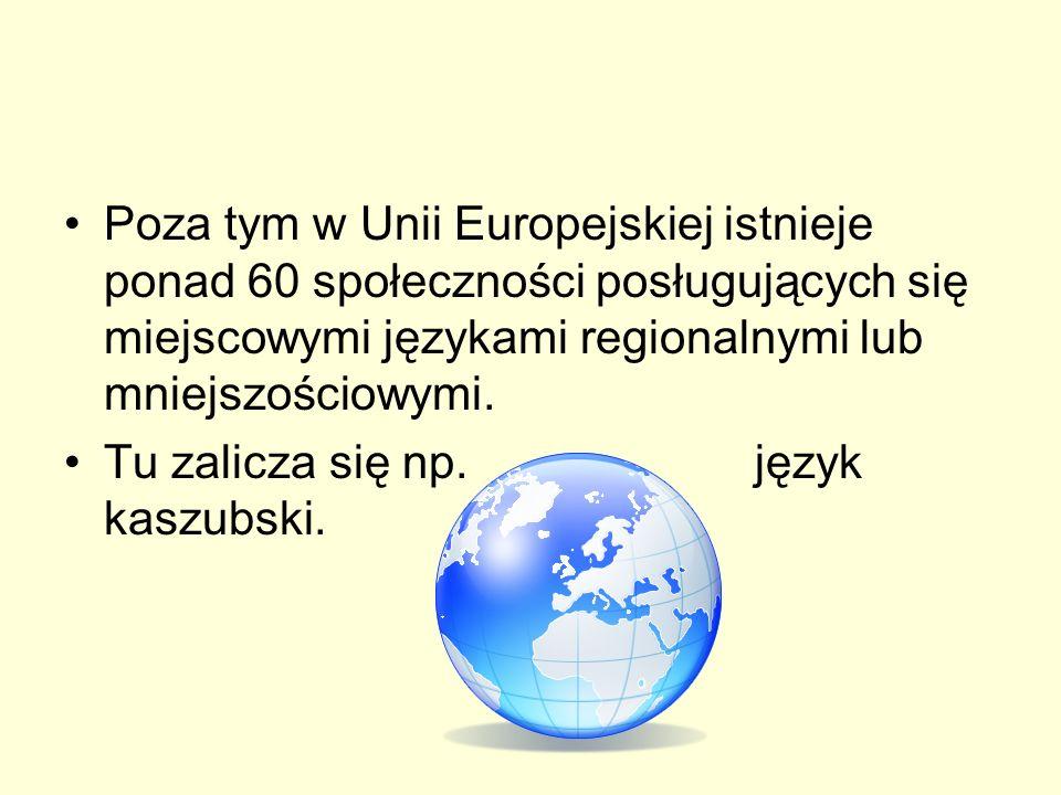 Poza tym w Unii Europejskiej istnieje ponad 60 społeczności posługujących się miejscowymi językami regionalnymi lub mniejszościowymi. Tu zalicza się n