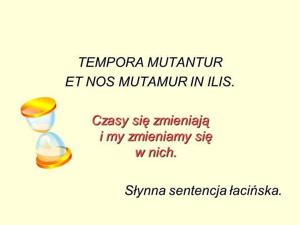 TEMPORA MUTANTUR ET NOS MUTAMUR IN ILIS. Czasy się zmieniają i my zmieniamy się w nich. Słynna sentencja łacińska.