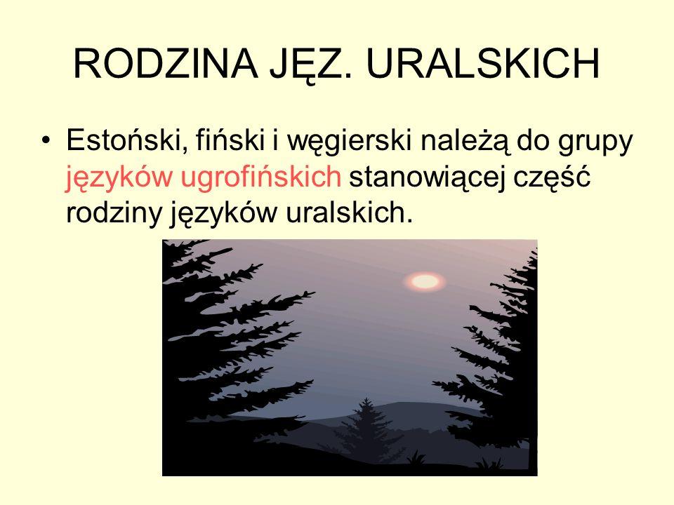 RODZINA JĘZ. URALSKICH Estoński, fiński i węgierski należą do grupy języków ugrofińskich stanowiącej część rodziny języków uralskich.