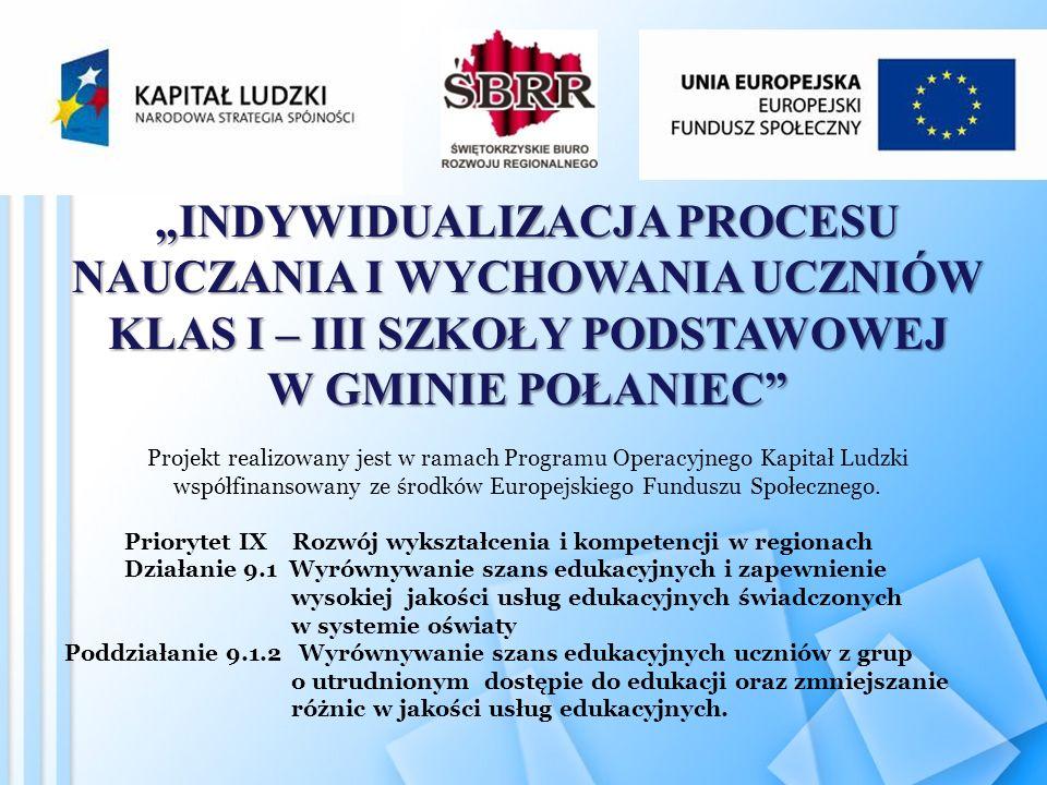 INDYWIDUALIZACJA PROCESU NAUCZANIA I WYCHOWANIA UCZNIÓW KLAS I – III SZKOŁY PODSTAWOWEJ W GMINIE POŁANIEC Projekt realizowany jest w ramach Programu Operacyjnego Kapitał Ludzki współfinansowany ze środków Europejskiego Funduszu Społecznego.