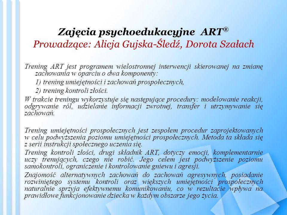 Zajęcia psychoedukacyjne ART ® Prowadzące: Alicja Gujska-Śledź, Dorota Szałach Trening ART jest programem wielostronnej interwencji skierowanej na zmi