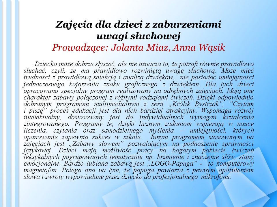 Zajęcia dla dzieci z zaburzeniami uwagi słuchowej Prowadzące: Jolanta Miaz, Anna Wąsik Dziecko może dobrze słyszeć, ale nie oznacza to, że potrafi równie prawidłowo słuchać, czyli, że ma prawidłowo rozwiniętą uwagę słuchową.