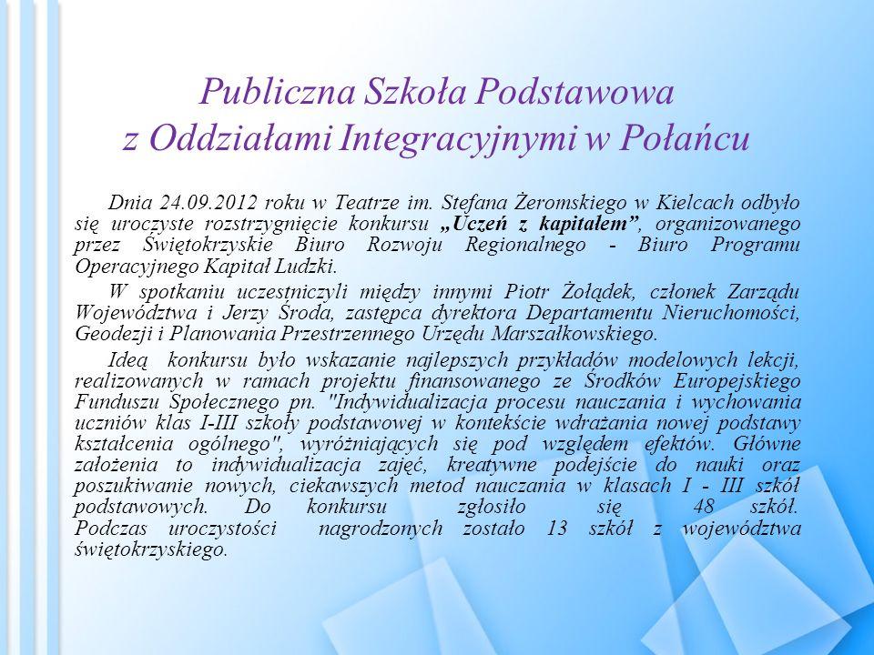 Publiczna Szkoła Podstawowa z Oddziałami Integracyjnymi w Połańcu Dnia 24.09.2012 roku w Teatrze im. Stefana Żeromskiego w Kielcach odbyło się uroczys