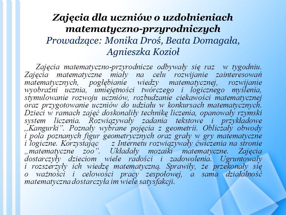 Zajęcia dla uczniów o uzdolnieniach matematyczno-przyrodniczych Prowadzące: Monika Droś, Beata Domagała, Agnieszka Kozioł Zajęcia matematyczno-przyrodnicze odbywały się raz w tygodniu.