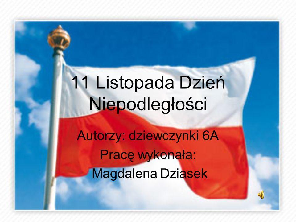 11 Listopada Dzień Niepodległości Autorzy: dziewczynki 6A Pracę wykonała: Magdalena Dziasek
