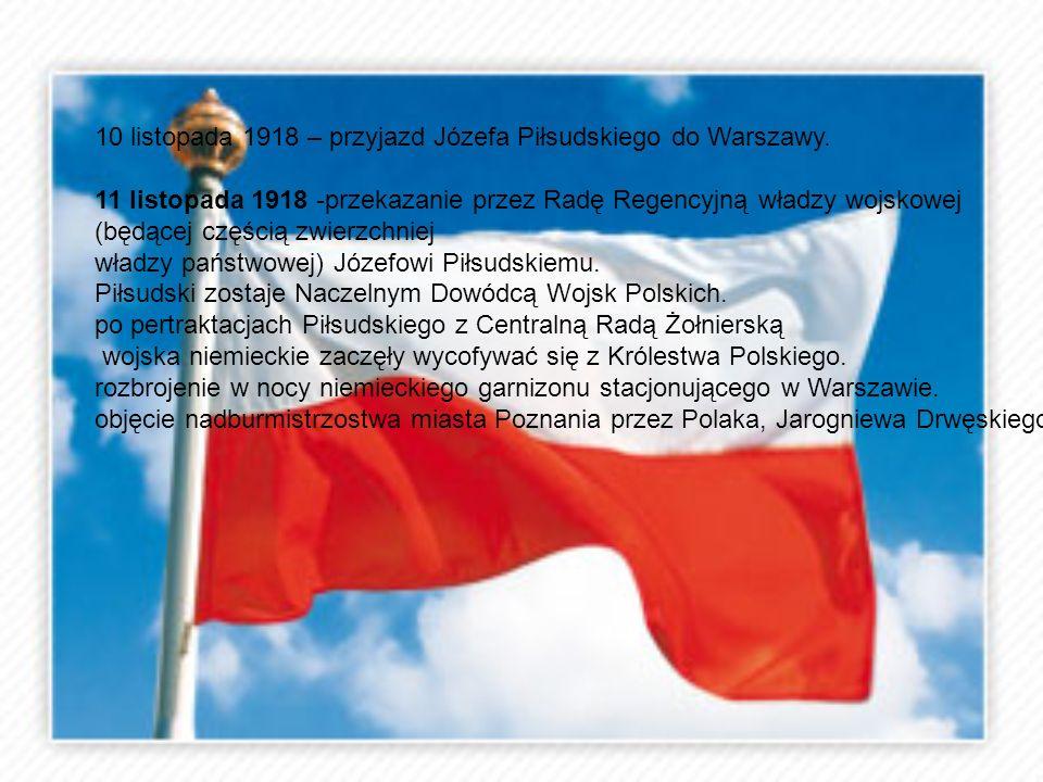 10 listopada 1918 – przyjazd Józefa Piłsudskiego do Warszawy. 11 listopada 1918 -przekazanie przez Radę Regencyjną władzy wojskowej (będącej częścią z