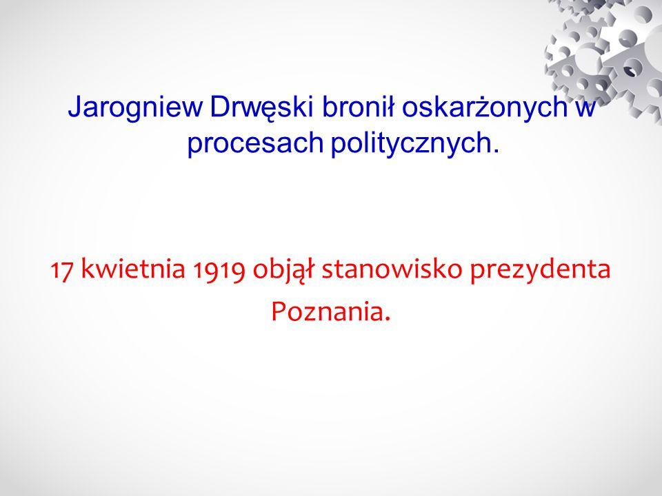 Jarogniew Drwęski bronił oskarżonych w procesach politycznych. 17 kwietnia 1919 objął stanowisko prezydenta Poznania.
