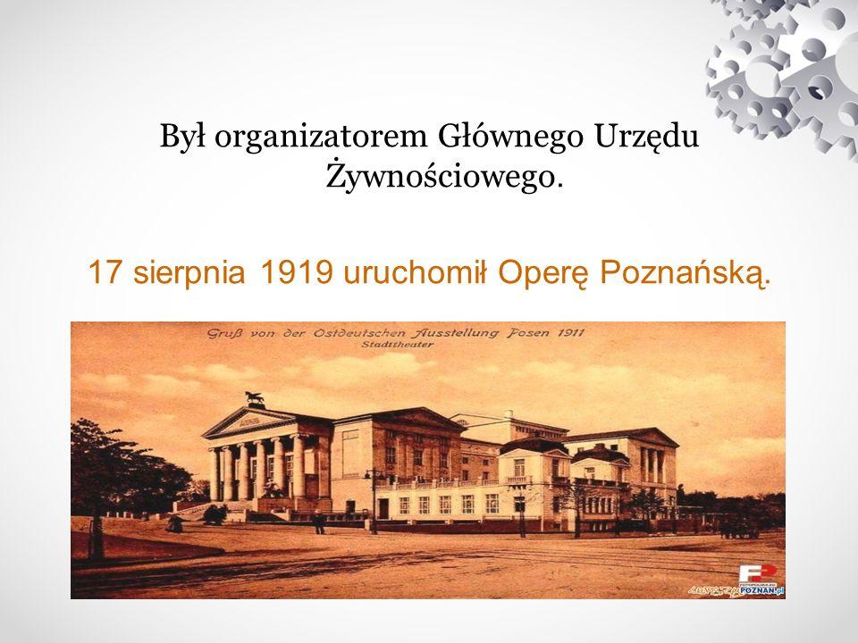 Był organizatorem Głównego Urzędu Żywnościowego. 17 sierpnia 1919 uruchomił Operę Poznańską.