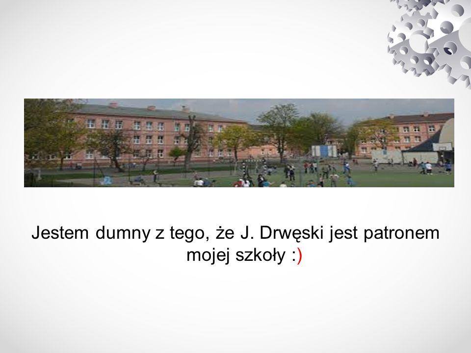 Jestem dumny z tego, że J. Drwęski jest patronem mojej szkoły :)
