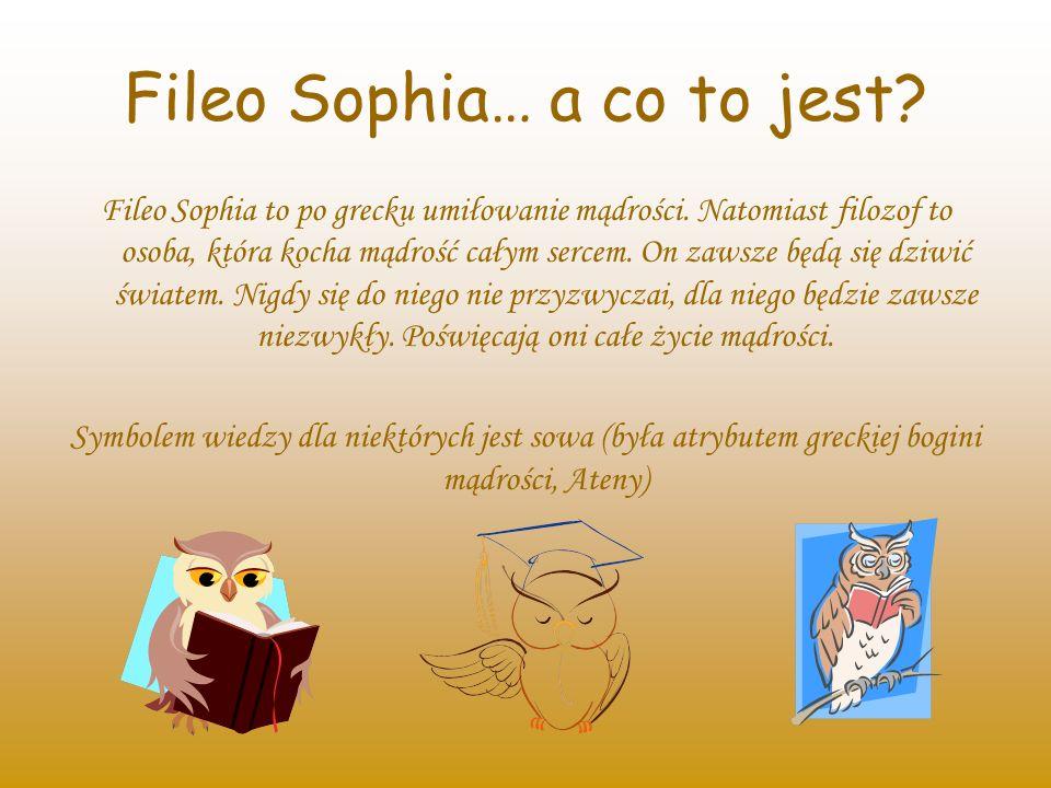 Fileo Sophia… a co to jest? Fileo Sophia to po grecku umiłowanie mądrości. Natomiast filozof to osoba, która kocha mądrość całym sercem. On zawsze będ