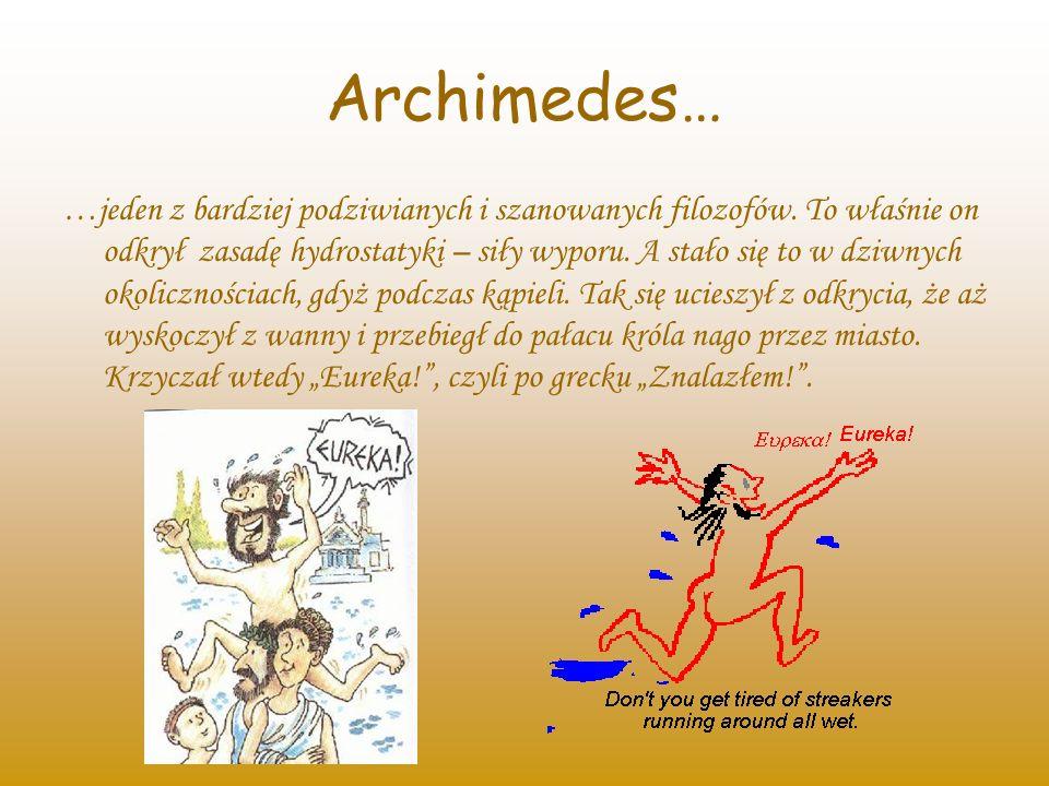 Archimedes… …jeden z bardziej podziwianych i szanowanych filozofów. To właśnie on odkrył zasadę hydrostatyki – siły wyporu. A stało się to w dziwnych