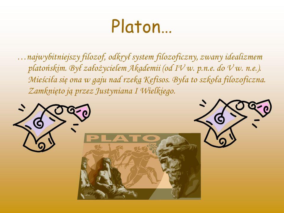 Platon… …najwybitniejszy filozof, odkrył system filozoficzny, zwany idealizmem platońskim. Był założycielem Akademii (od IV w. p.n.e. do V w. n.e.). M