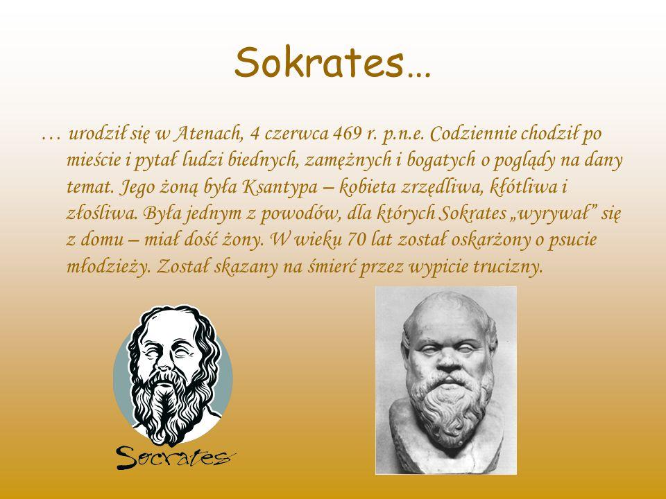 Sokrates… … urodził się w Atenach, 4 czerwca 469 r. p.n.e. Codziennie chodził po mieście i pytał ludzi biednych, zamężnych i bogatych o poglądy na dan